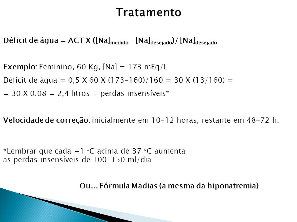 Tratamento Déficit de água = ACT X ([Na]medido – [Na]desejado)/ [Na]desejado. Exemplo: Feminino, 60 Kg, [Na] = 173 mEq/L.